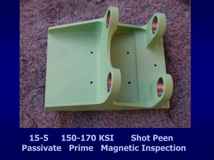 15-5     150-170 KSI       Shot Peen Passivate   Prime   Magnetic Inspection