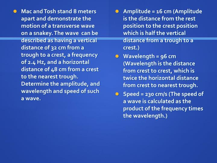 Mac and Tosh stand 8 meters apart and demonstrate the motion of a transverse wave on a snakey. The wave  can be described as having a vertical distance of 32 cm from a trough to a crest, a frequency of 2.4 Hz, and a horizontal distance of 48 cm from a crest to the nearest trough. Determine the amplitude, and wavelength and speed of such a wave.