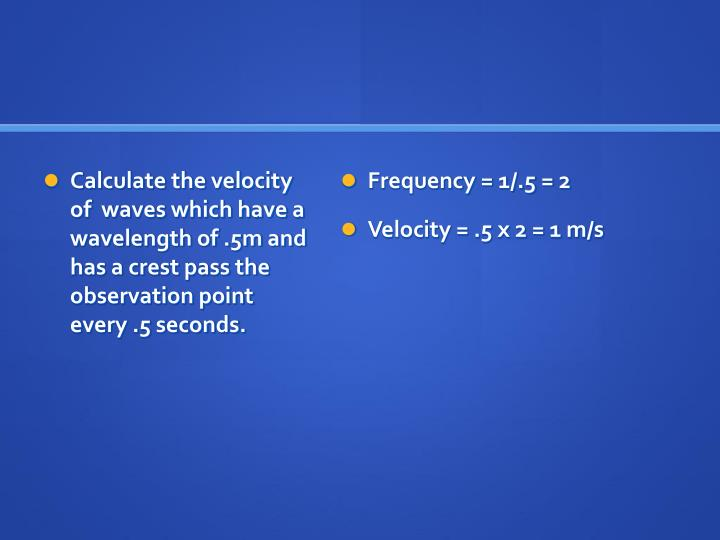 Calculate the velocity of  waves which have a wavelength of .5m and has a crest pass the observation point every .5 seconds.