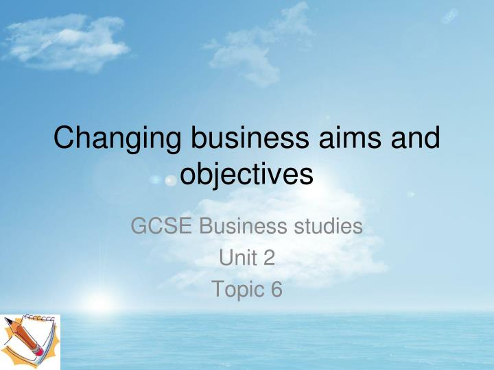 Changing business aims and objectives
