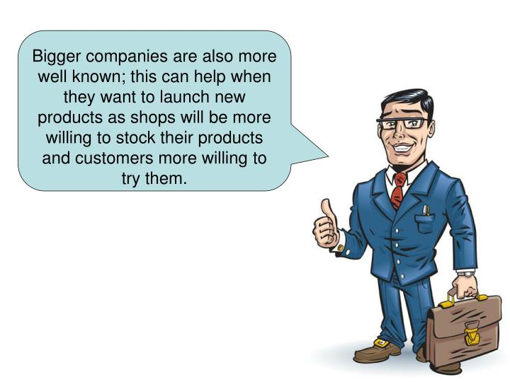 Bigger companies are also more well known; this can help when they want to launch new products as shops will be more willing to stock their products and customers more willing to try them.