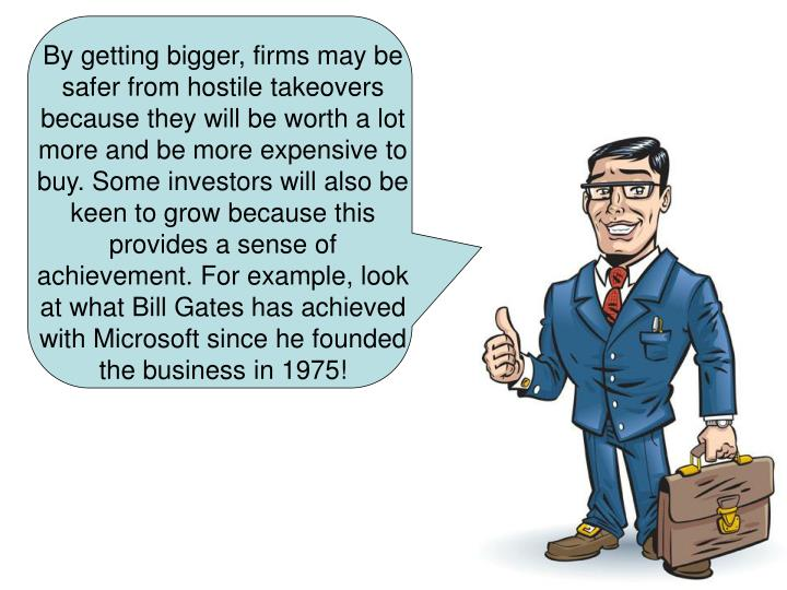 By getting bigger, firms may be safer from hostile takeovers because they will be worth a lot more and be more expensive to buy. Some investors will also be keen to grow because this provides a sense of achievement. For example, look at what Bill Gates has achieved with Microsoft since he founded the business in 1975!