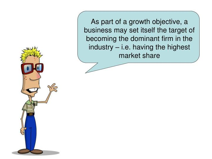 As part of a growth objective, a business may set itself the target of becoming the dominant firm in the industry – i.e. having the highest market share