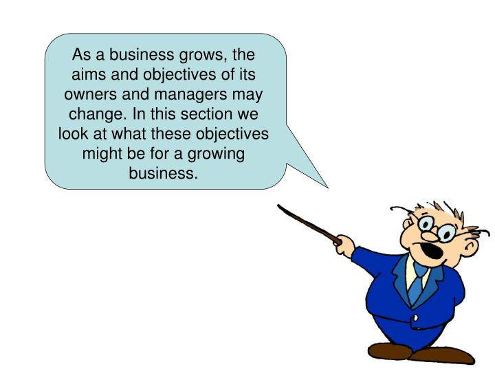 As a business grows, the aims and objectives of its owners and managers may change. In this section we look at what these objectives might be for a growing business.