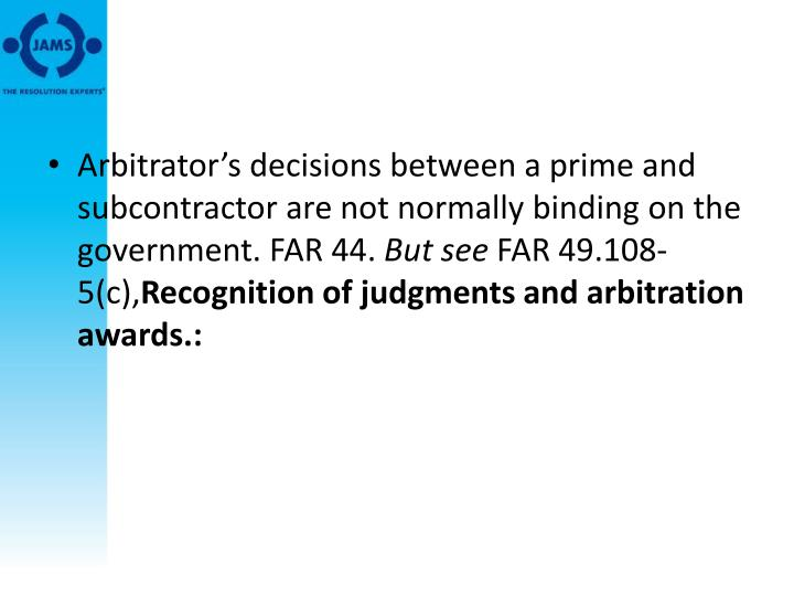 Arbitrator's decisions between a prime and subcontractor are not normally binding on the government. FAR 44.