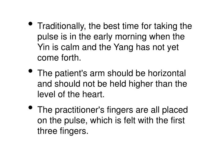 Traditionally, the best time for taking the pulse is in the early morning when the Yin is calm and the Yang has not yet come forth.