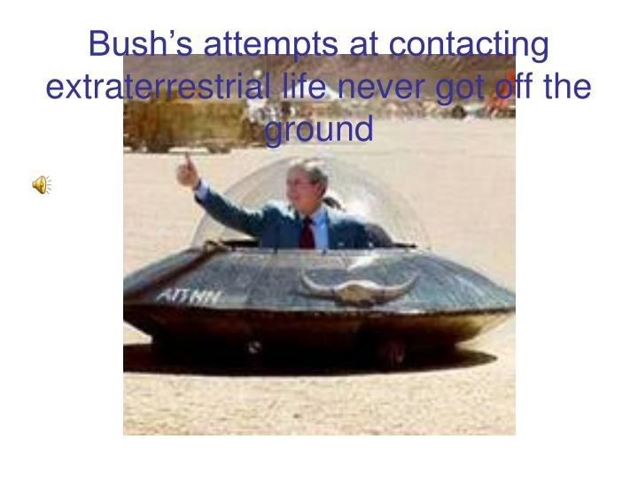 Bush's attempts at contacting extraterrestrial life never got off the ground