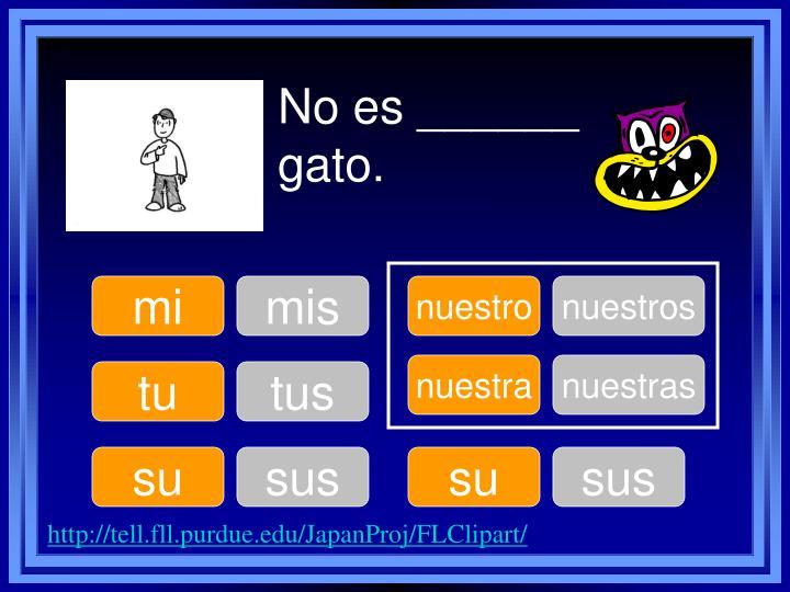 No es ______ gato.
