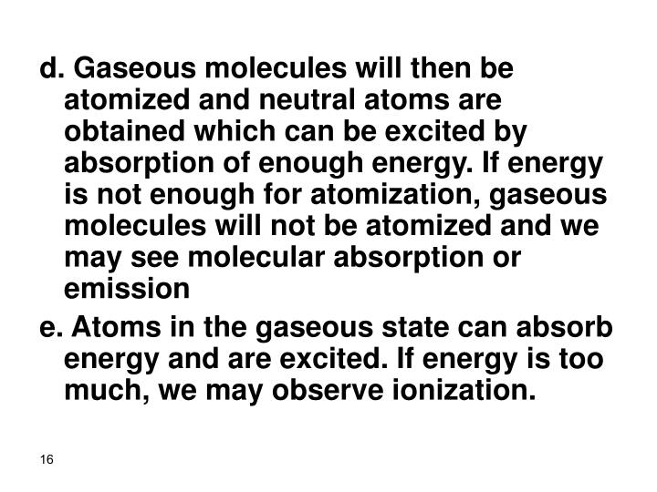 d. Gaseous molecules will then be atomized and neutral atoms are obtained which can be excited by absorption of enough energy. If energy is not enough for atomization, gaseous molecules will not be atomized and we may see molecular absorption or emission