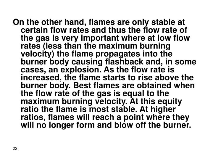 On the other hand, flames are only stable at certain flow rates and thus the flow rate of the gas is very important where at low flow rates (less than the maximum burning velocity) the flame propagates into the burner body causing flashback and, in some cases, an explosion. As the flow rate is increased, the flame starts to rise above the burner body. Best flames are obtained when the flow rate of the gas is equal to the maximum burning velocity. At this equity ratio the flame is most stable. At higher ratios, flames will reach a point where they will no longer form and blow off the burner.