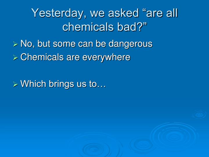 yesterday we asked are all chemicals bad n.