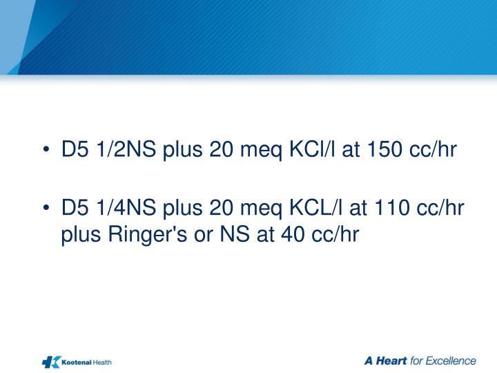 D5 1/2NS plus 20 meq KCl/l at 150 cc/hr