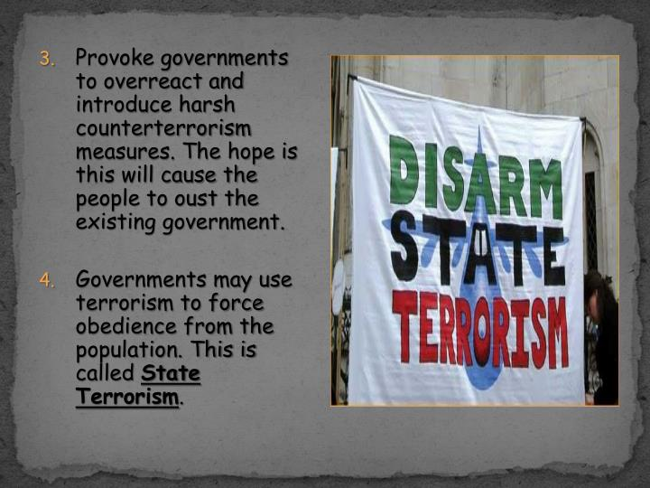 Provoke governments to overreact and introduce harsh counterterrorism measures. The hope is this will cause the people to oust the existing government.