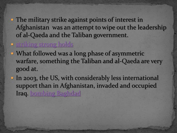 The military strike against points of interest in Afghanistan  was an attempt to wipe out the leadership of al-Qaeda and the Taliban government.