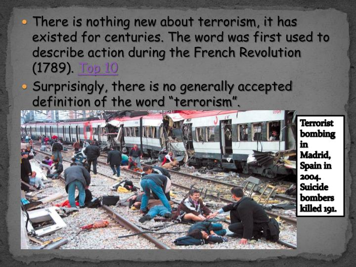 There is nothing new about terrorism, it has existed for centuries. The word was first used to descr...