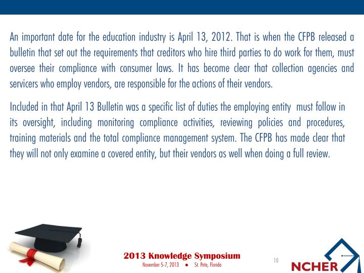 An important date for the education industry is April 13, 2012. That is when the CFPB released a bulletin that set out the requirements that creditors who hire third parties to do work for them, must oversee their compliance with consumer laws. It has become clear that collection agencies and servicers who employ vendors, are responsible for the actions of their vendors.