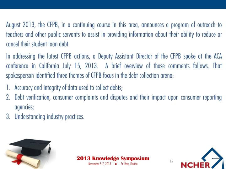 August 2013, the CFPB, in a continuing course in this area, announces a program of outreach to teachers and other public servants to assist in providing information about their ability to reduce or cancel their student loan debt.