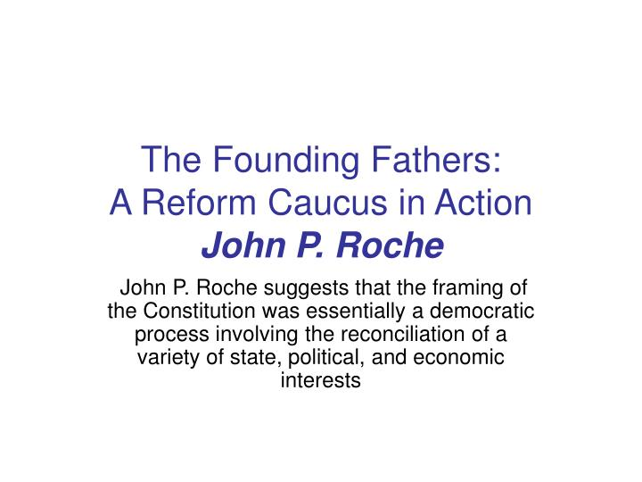"john p roche founding fathers reform caucus action Ps103 essays - fall 2002 john roche said the framers of the constitution were pragmatic democrats john p ""the founding fathers: a reform caucus in action."