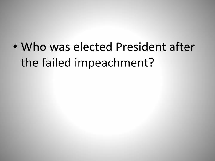 Who was elected President after the failed impeachment?