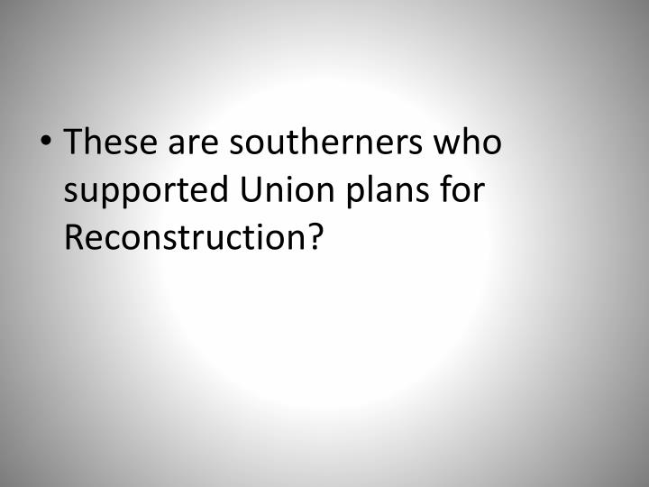 These are southerners who supported Union plans for Reconstruction?
