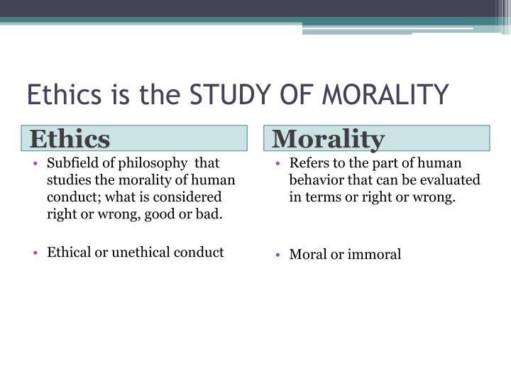 Ethics is the STUDY OF MORALITY
