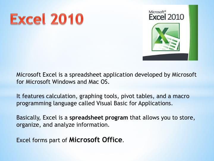 Microsoft Excel is a spreadsheet application developed by Microsoft for Microsoft Windows and Mac OS.
