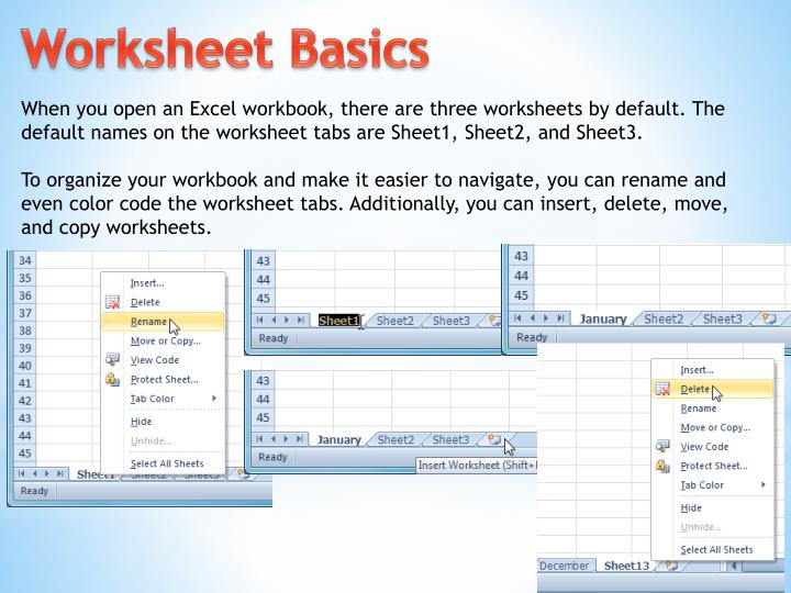 When you open an Excel workbook, there are three worksheets by default. The default names on the worksheet tabs are Sheet1, Sheet2, and Sheet3.