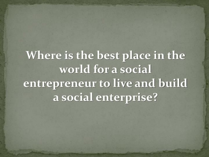 Where is the best place in the world for a social entrepreneur to live and build a social enterprise...