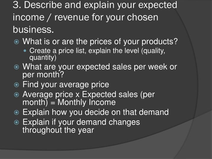 3. Describe and explain your expected income / revenue for your chosen business.