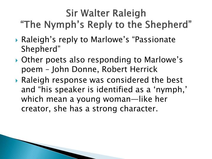 comparing sir walter raleigh s the nymph s The nymph's reply to the shepherd sir walter raleigh if all the world and love were young, and truth in every shepherd's tongue, these pretty pleasures might me move to live with thee and be thy love.