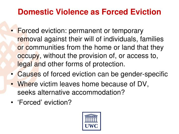 Forced eviction: permanent or temporary removal against their will of individuals, families or communities from the home or land that they occupy, without the provision of, or access to, legal and other forms of protection.
