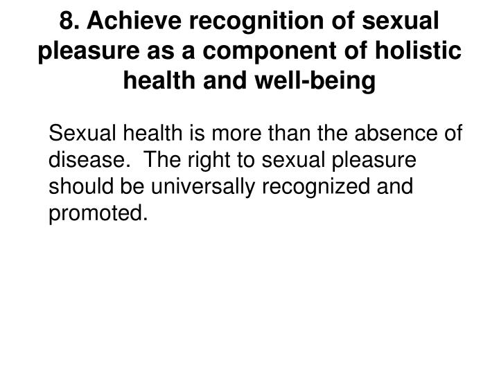 8. Achieve recognition of sexual pleasure as a component of holistic health and well-being
