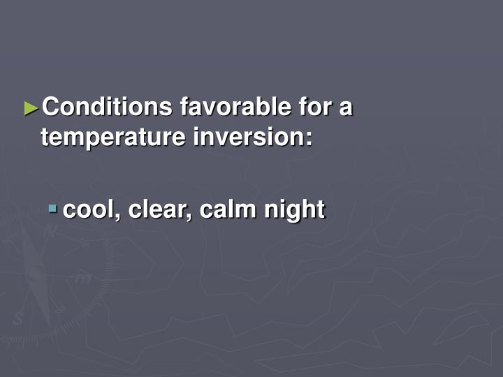 Conditions favorable for a temperature inversion: