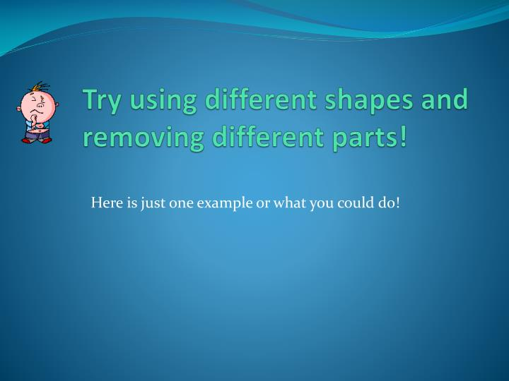 Try using different shapes and removing different parts!