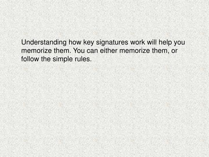 Understanding how key signatures work will help you memorize them. You can either memorize them, or ...