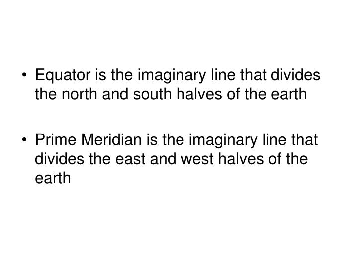 Equator is the imaginary line that divides the north and south halves of the earth