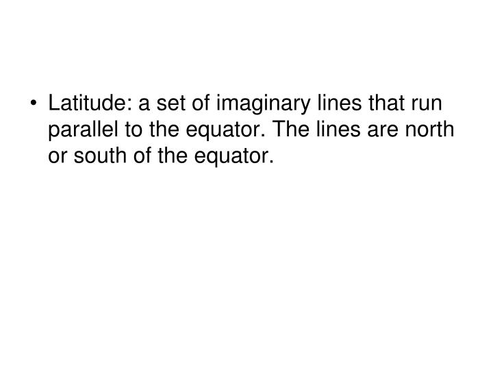 Latitude: a set of imaginary lines that run parallel to the equator. The lines are north or south of the equator.