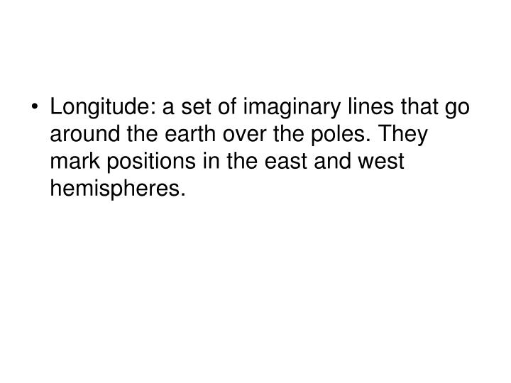 Longitude: a set of imaginary lines that go around the earth over the poles. They mark positions in the east and west hemispheres.