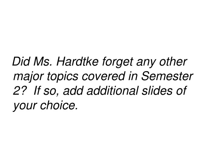 Did Ms. Hardtke forget any other major topics covered in Semester 2?  If so, add additional slides of your choice.