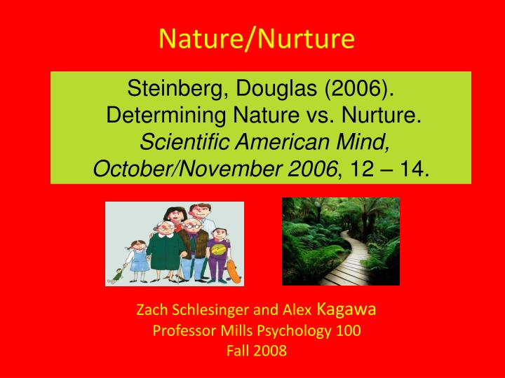 is personality determined by nature or Nature vs nurture in personality traits personality is a frequently-cited example of a heritable trait that has been studied in twins and adoptions identical twins reared apart are far more similar in personality than randomly selected pairs of people.