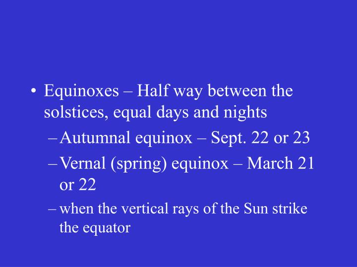 Equinoxes – Half way between the solstices, equal days and nights