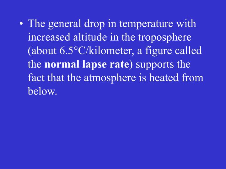 The general drop in temperature with increased altitude in the troposphere (about 6.5°C/kilometer, a figure called the