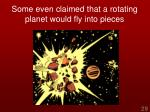 some even claimed that a rotating planet would fly into pieces