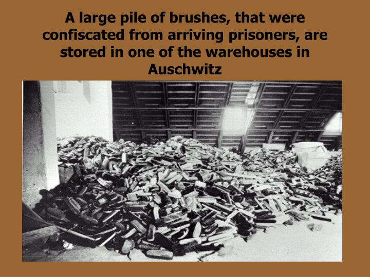 A large pile of brushes, that were confiscated from arriving prisoners, are stored in one of the warehouses in Auschwitz