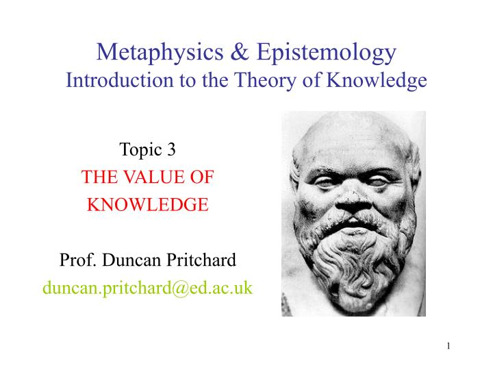 a comparison between metaphysics and epistemology Noun (philosophy, uncountable) the branch of philosophy which studies fundamental principles intended to describe or explain all that is, and which are not themselves explained by anything more fundamental the study of first principles the study of being insofar as it is being (ens in quantum ens .