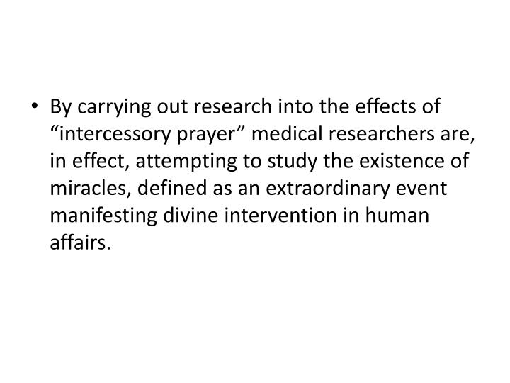 "By carrying out research into the effects of ""intercessory prayer"" medical researchers are, in effect, attempting to study the existence of miracles, defined as an extraordinary event manifesting divine intervention in human affairs."