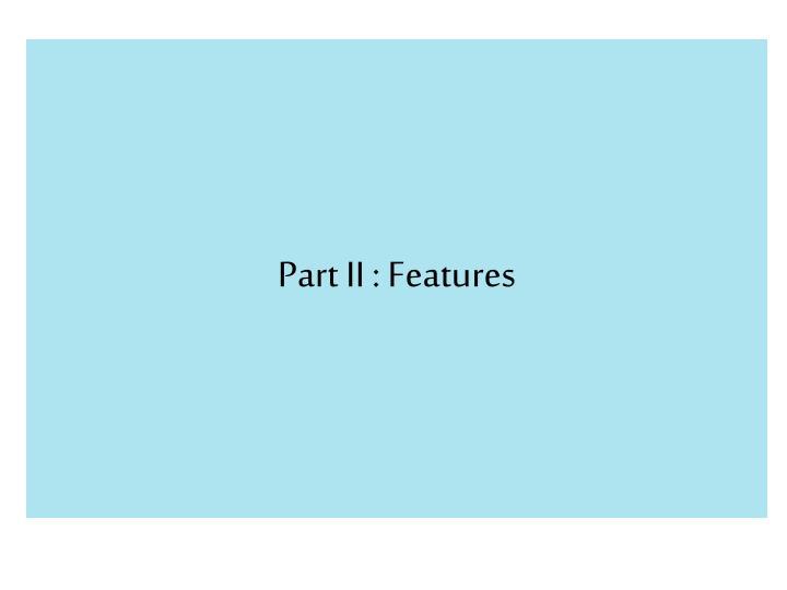Part II : Features