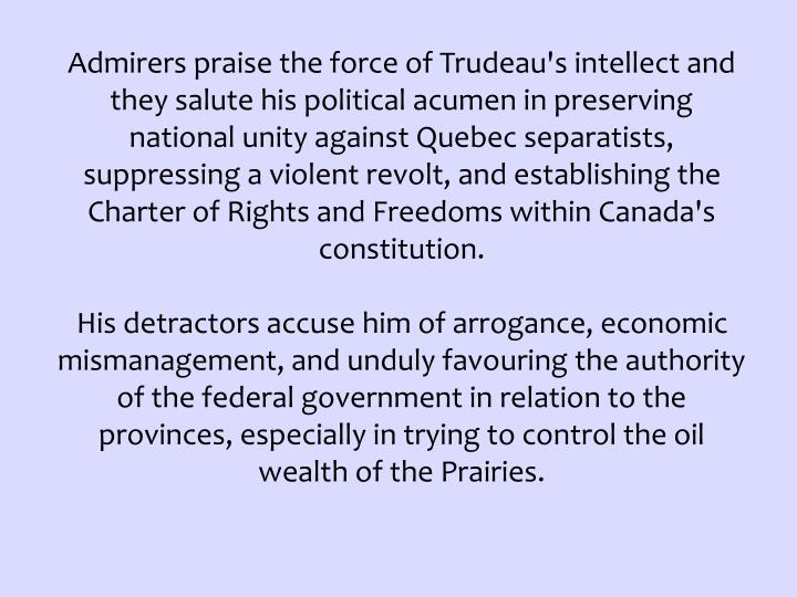 Admirers praise the force of Trudeau's intellect and they salute his political acumen in preserving national unity against Quebec separatists, suppressing a violent revolt, and establishing the Charter of Rights and Freedoms within Canada's constitution.