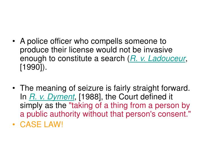 A police officer who compells someone to produce their license would not be invasive enough to constitute a search (