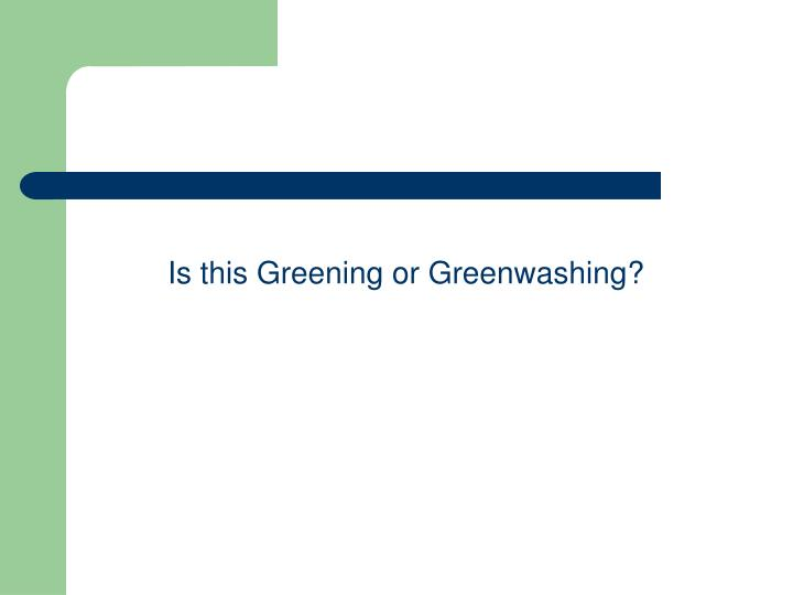 Is this Greening or Greenwashing?